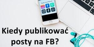 Kiedy najlepiej publikować posty na Facebooku i innych social media?