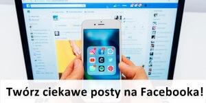 Tworzymy ciekawe posty na Facebooka, które zaangażują fanów