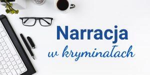 Rodzaje narracji w kryminałach – jaką narrację wybrać dla swojej książki?