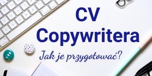 CV copywriter – jak zaprezentować umiejętności copywriterskie w życiorysie?