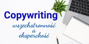 Wszechstronność kontra specjalizacja: rodzaje copywritingu i typy copywriterów